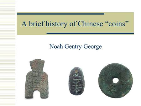 "A brief history of Chinese ""coins"" Noah Gentry-George."