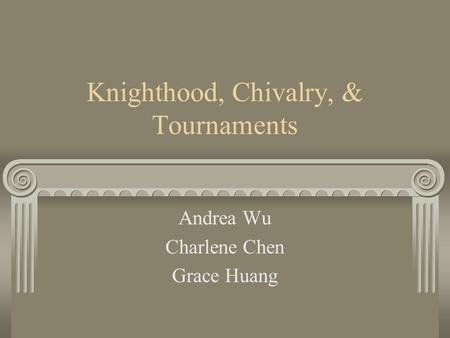 Knighthood, Chivalry, & Tournaments Andrea Wu Charlene Chen Grace Huang.