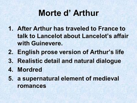 Morte d' Arthur 1.After Arthur has traveled to France to talk to Lancelot about Lancelot's affair with Guinevere. 2.English prose version of Arthur's life.