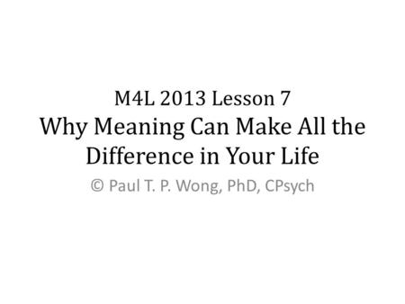 M4L 2013 Lesson 7 Why Meaning Can Make All the Difference in Your Life © Paul T. P. Wong, PhD, CPsych.
