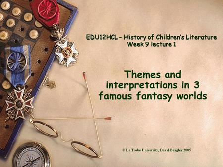 EDU12HCL – History of Children's Literature Week 9 lecture 1 Themes and interpretations in 3 famous fantasy worlds © La Trobe University, David Beagley.