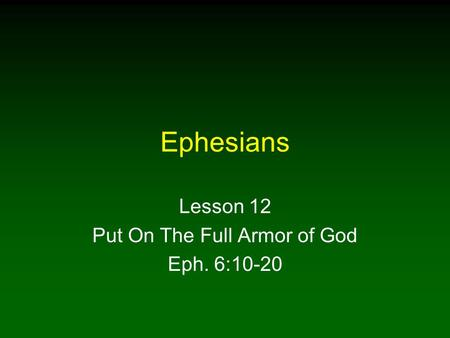 Ephesians Lesson 12 Put On The Full Armor of God Eph. 6:10-20.