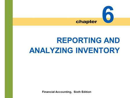 6-1 REPORTING AND ANALYZING INVENTORY Financial Accounting, Sixth Edition 6.