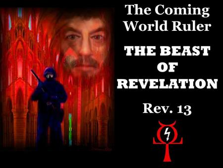 The Coming World Ruler THE BEAST OF REVELATION Rev. 13.