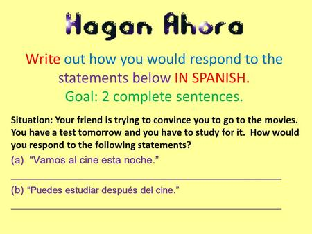 Write out how you would respond to the statements below IN SPANISH. Goal: 2 complete sentences. Situation: Your friend is trying to convince you to go.