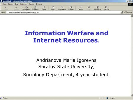 Information Warfare and Internet Resources. Andrianova Maria Igorevna Saratov State University, Sociology Department, 4 year student.