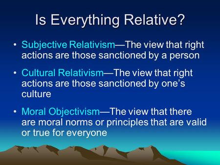 Is Everything Relative? Subjective Relativism—The view that right actions are those sanctioned by a person Cultural Relativism—The view that right actions.