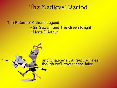 The Medieval Period The Return of Arthur's Legend ~Sir Gawain and The Green Knight ~Morte D'Arthur and Chaucer's Canterbury Tales, though we'll cover these.