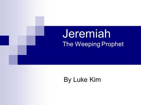 Jeremiah The Weeping Prophet By Luke Kim. Presentation Outline Introduction Backgrounds: kings, nations, prophets Prophecies Fulfillments of Prophecies.