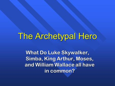 The Archetypal Hero What Do Luke Skywalker, Simba, King Arthur, Moses, and William Wallace all have in common? The archetypal hero appears in all religions,