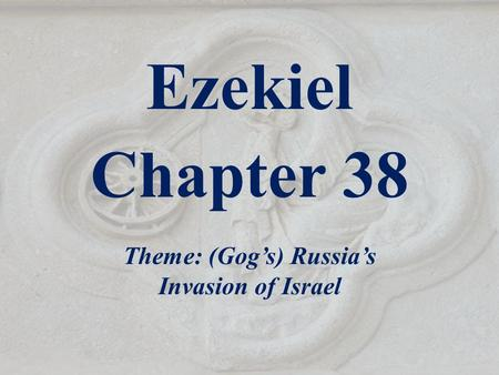 Ezekiel Chapter 38 Theme: (Gog's) Russia's Invasion of Israel.