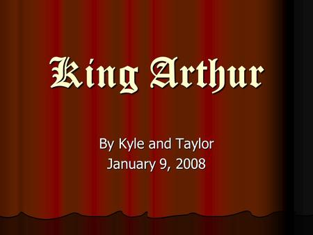 King Arthur King Arthur By Kyle and Taylor January 9, 2008.