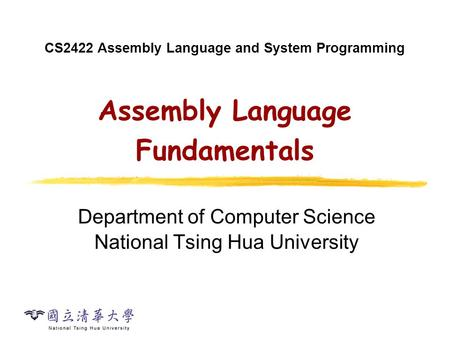 CS2422 Assembly Language and System Programming Assembly Language Fundamentals Department of Computer Science National Tsing Hua University.