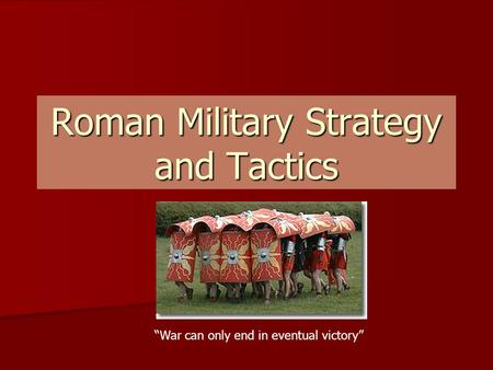 "Roman Military Strategy and Tactics ""War can only end in eventual victory"""