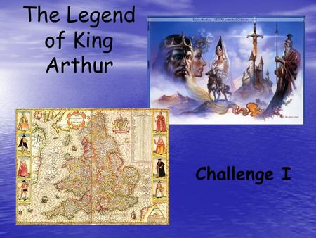 The Legend of King Arthur Challenge I. Challenge I Objective: Identify characters and background information pertaining to the Legend of King Arthur Directions: