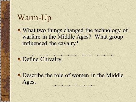 Warm-Up What two things changed the technology of warfare in the Middle Ages? What group influenced the cavalry? Define Chivalry. Describe the role of.