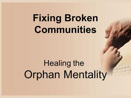 Fixing Broken Communities Healing the Orphan Mentality.