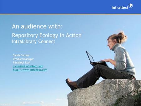 An audience with: Repository Ecology in Action IntraLibrary Connect Sarah Currier Product Manager Intrallect Ltd