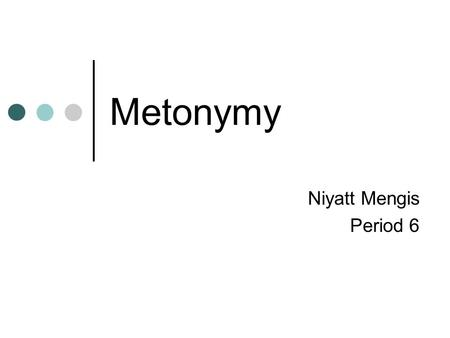 "Metonymy Niyatt Mengis Period 6. Definition Me·ton·y·my [mi-ton-uh-mee] Noun - Rhetoric A Greek term meaning ""a change of name"" A figure of speech that."