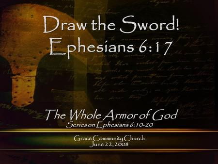 Grace Community Church June 22, 2008 Draw the Sword! Ephesians 6:17 The Whole Armor of God Series on Ephesians 6:10-20.