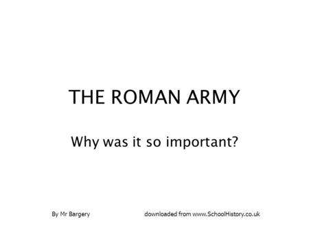 THE ROMAN ARMY Why was it so important? By Mr Bargerydownloaded from www.SchoolHistory.co.uk.