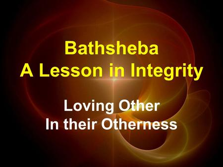 Bathsheba A Lesson in Integrity Loving Other In their Otherness.