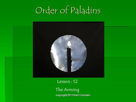 Order of Paladins Lesson : 12 The Arming copyright 2013 Kerr Cuhulain.