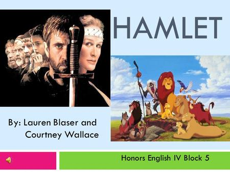 HAMLET By: Lauren Blaser and Courtney Wallace Honors English IV Block 5.