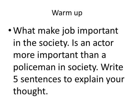 Warm up What make job important in the society. Is an actor more important than a policeman in society. Write 5 sentences to explain your thought.