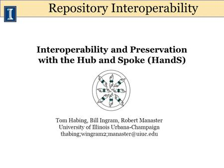 Interoperability and Preservation with the Hub and Spoke (HandS) Tom Habing, Bill Ingram, Robert Manaster University of Illinois Urbana-Champaign