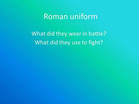 Roman uniform What did they wear in battle? What did they use to fight?