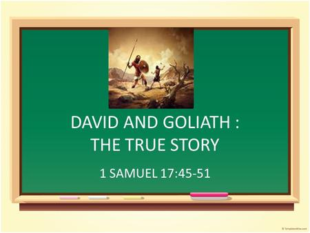 DAVID AND GOLIATH : THE TRUE STORY 1 SAMUEL 17:45-51.