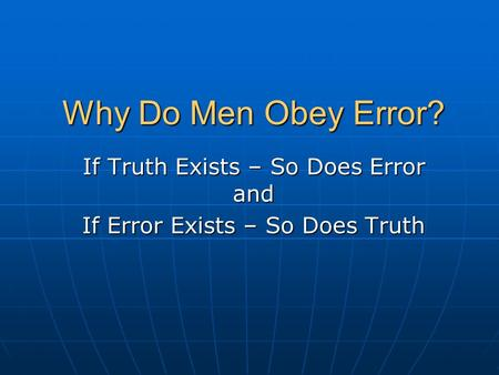 Why Do Men Obey Error? If Truth Exists – So Does Error and If Error Exists – So Does Truth.