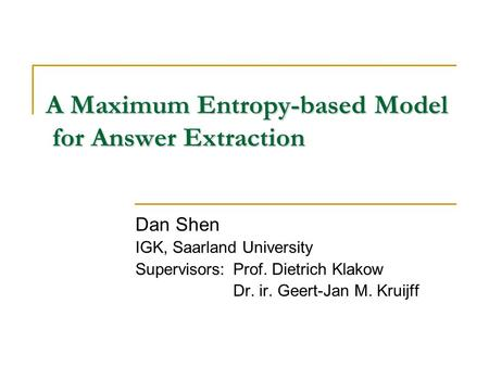 A Maximum Entropy-based Model for Answer Extraction Dan Shen IGK, Saarland University Supervisors:Prof. Dietrich Klakow Dr. ir. Geert-Jan M. Kruijff.