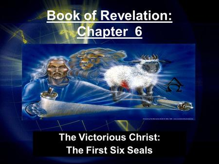 Book of Revelation: Chapter 6 The Victorious Christ: The First Six Seals.