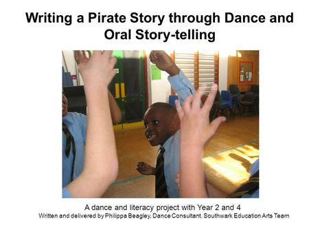 Writing a Pirate Story through Dance and Oral Story-telling A dance and literacy project with Year 2 and 4 Written and delivered by Philippa Beagley, Dance.