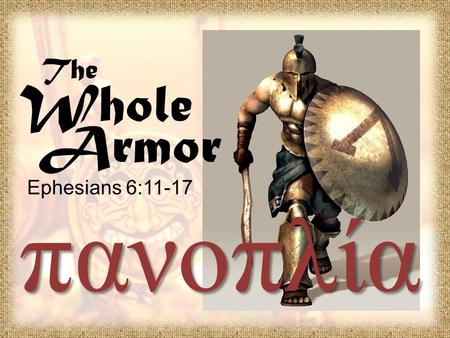 The Whole Armor Ephesians 6:11-17 πανοπλία. Ephesians 4:1-3 I therefore, the prisoner of the Lord, beseech you that ye walk worthy of the vocation wherewith.