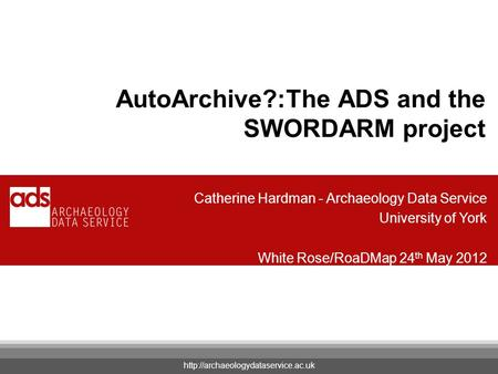Your Name AutoArchive?:The ADS and the SWORDARM project Catherine Hardman - Archaeology Data Service University of York White Rose/RoaDMap 24 th May 2012.