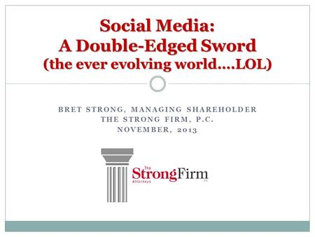BRET STRONG, MANAGING SHAREHOLDER THE STRONG FIRM, P.C. NOVEMBER, 2013 Social Media: A Double-Edged Sword (the ever evolving world….LOL)