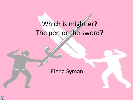Which is mightier? The pen or the sword? Elena Syman.