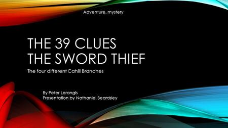 THE 39 CLUES THE SWORD THIEF The four different Cahill Branches By Peter Lerangis Presentation by Nathaniel Beardsley Adventure, mystery.