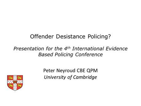 Offender Desistance Policing? Presentation for the 4 th International Evidence Based Policing Conference Peter Neyroud CBE QPM University of Cambridge.