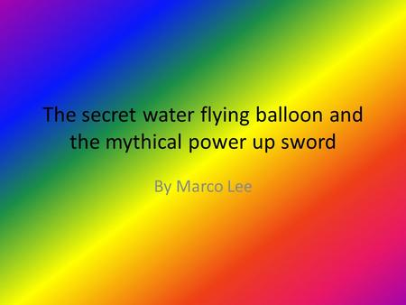 The secret water flying balloon and the mythical power up sword By Marco Lee.