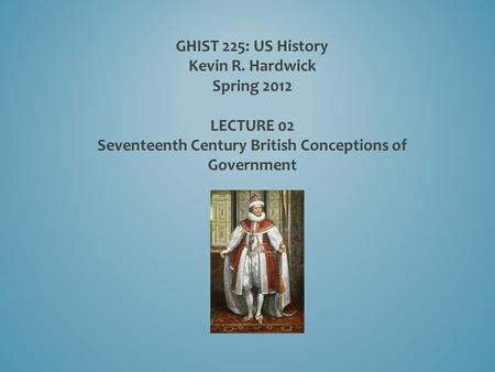 GHIST 225: US History Kevin R. Hardwick Spring 2012 LECTURE 02 Seventeenth Century British Conceptions of Government.