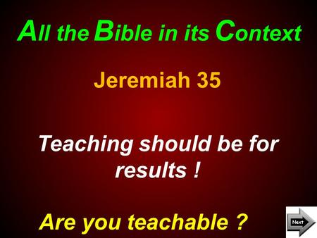 A ll the B ible in its C ontext Are you teachable ? Jeremiah 35 Teaching should be for results !