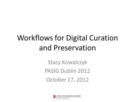 Workflows for Digital Curation and Preservation Stacy Kowalczyk PASIG Dublin 2012 October 17, 2012.