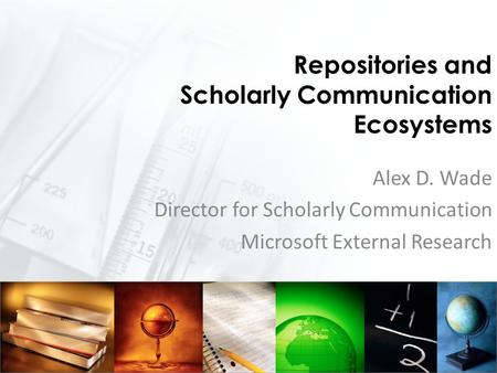 Repositories and Scholarly Communication Ecosystems Alex D. Wade Director for Scholarly Communication Microsoft External Research.