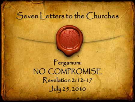 Seven Letters to the Churches Pergamum: NO COMPROMISE Revelation 2:12-17 July 25, 2010.