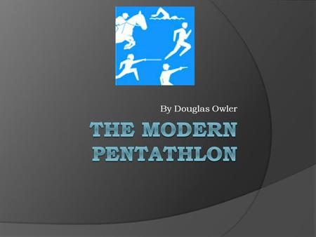 By Douglas Owler About The Modern Pentathlon  This contest consists of 5 sports these sports are Equestrain ( Horse riding ), Fencing, Shooting, Swimming.