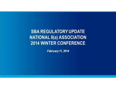 SBA REGULATORY UPDATE NATIONAL 8(a) ASSOCIATION 2014 WINTER CONFERENCE February 11, 2014.